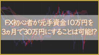 FX初心者が元手資金10万円を3ヵ月で30万円にすることは可能