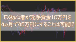 FX初心者が基て資金10万円を4か月で45万円にすることは可能